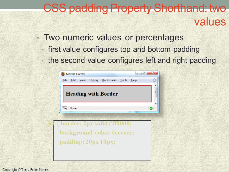 Copyright © Terry Felke-Morris CSS padding Property Shorthand: two values Two numeric values or percentages first value configures top and bottom padding the second value configures left and right padding h2 { border: 2px solid #ff0000; background-color: #cccccc; padding: 20px 10px; }
