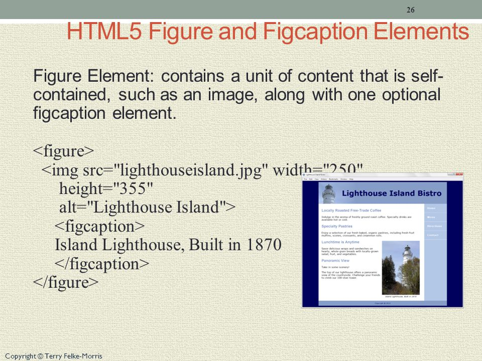 Copyright © Terry Felke-Morris HTML5 Figure and Figcaption Elements Figure Element: contains a unit of content that is self- contained, such as an image, along with one optional figcaption element.