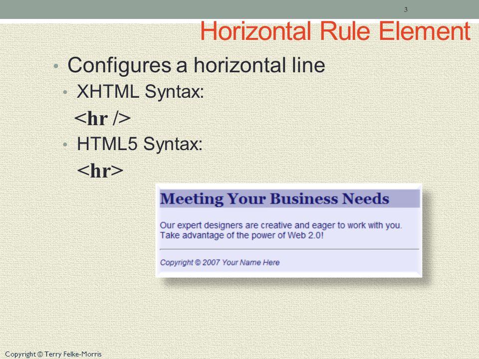 Copyright © Terry Felke-Morris Horizontal Rule Element Configures a horizontal line XHTML Syntax: HTML5 Syntax: 3