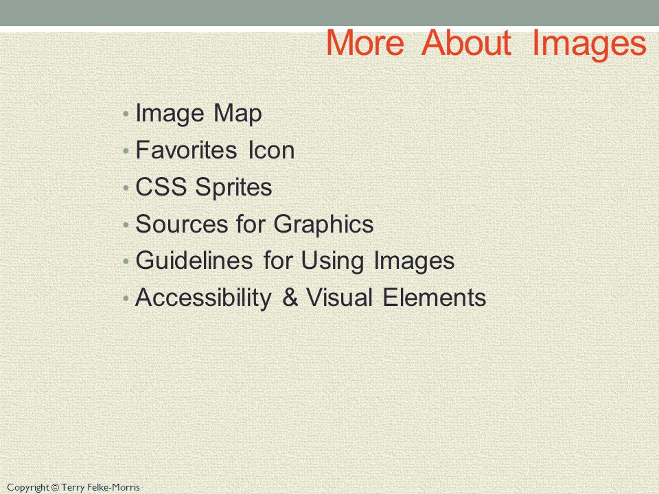 Copyright © Terry Felke-Morris More About Images Image Map Favorites Icon CSS Sprites Sources for Graphics Guidelines for Using Images Accessibility & Visual Elements