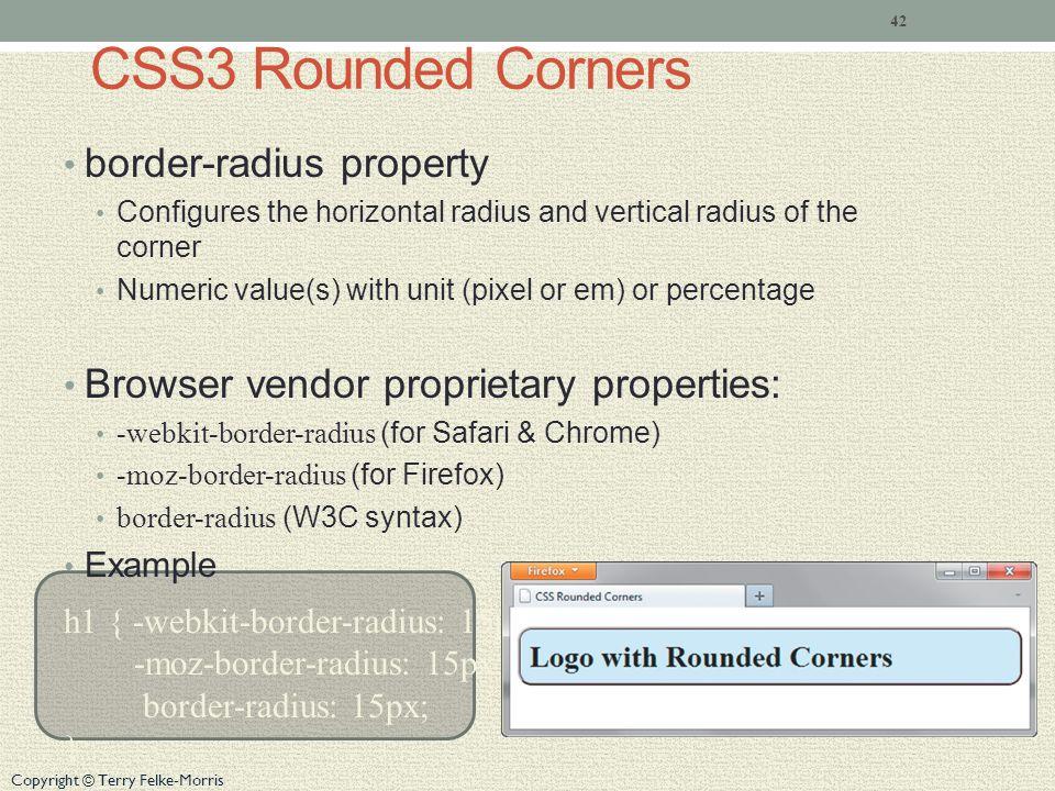 Copyright © Terry Felke-Morris CSS3 Rounded Corners border-radius property Configures the horizontal radius and vertical radius of the corner Numeric value(s) with unit (pixel or em) or percentage Browser vendor proprietary properties: -webkit-border-radius (for Safari & Chrome) -moz-border-radius (for Firefox) border-radius (W3C syntax) Example h1 { -webkit-border-radius: 15px; -moz-border-radius: 15px; border-radius: 15px; } 42