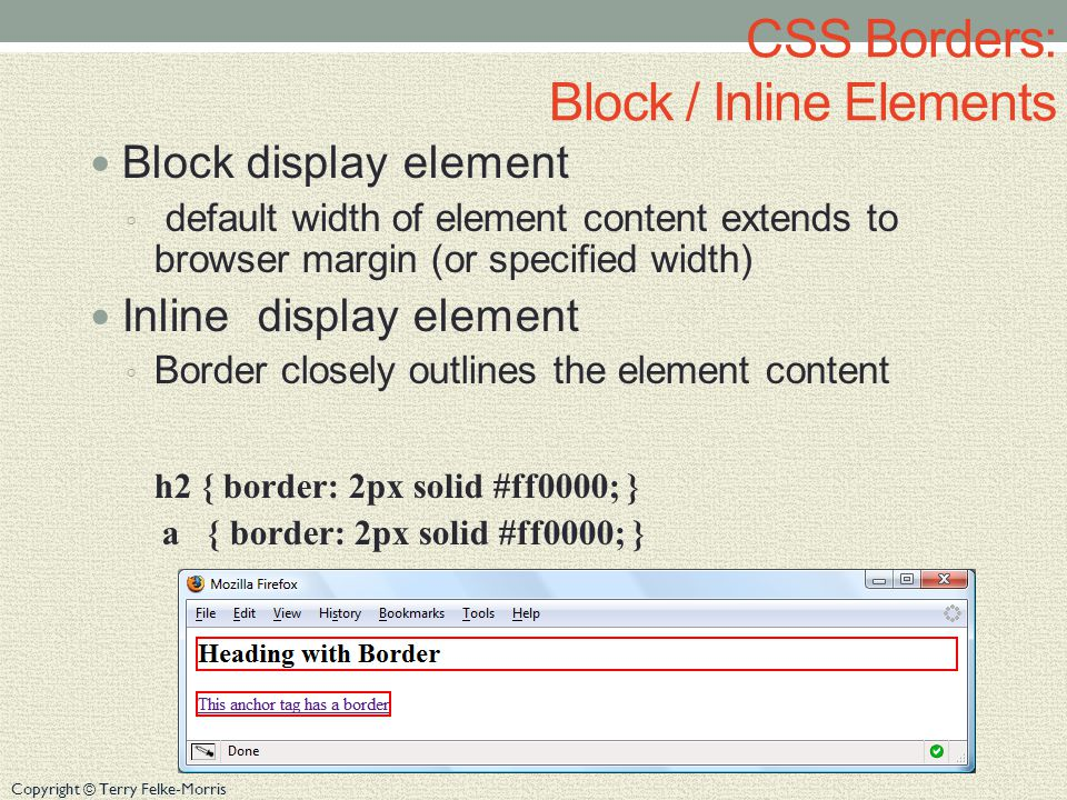 Copyright © Terry Felke-Morris CSS Borders: Block / Inline Elements Block display element ◦ default width of element content extends to browser margin (or specified width) Inline display element ◦ Border closely outlines the element content h2 { border: 2px solid #ff0000; } a { border: 2px solid #ff0000; }