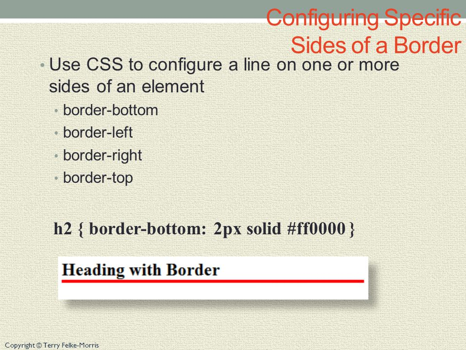 Copyright © Terry Felke-Morris Configuring Specific Sides of a Border Use CSS to configure a line on one or more sides of an element border-bottom border-left border-right border-top h2 { border-bottom: 2px solid #ff0000 }