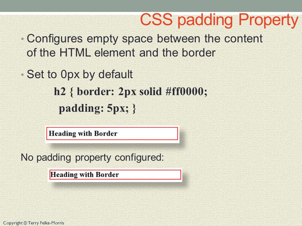 Copyright © Terry Felke-Morris Configure Padding on Specific Sides of an Element Use CSS to configure padding on one or more sides of an element padding-bottom padding-left padding-right padding-top h2 { border: 2px solid #ff0000; background-color: #cccccc; padding-left: 5px; padding-bottom: 10px; padding-top: 10px; }