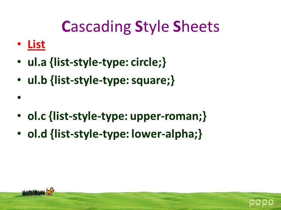 Cascading Style Sheets List ul.a {list-style-type: circle;} ul.b {list-style-type: square;} ol.c {list-style-type: upper-roman;} ol.d {list-style-type: lower-alpha;}