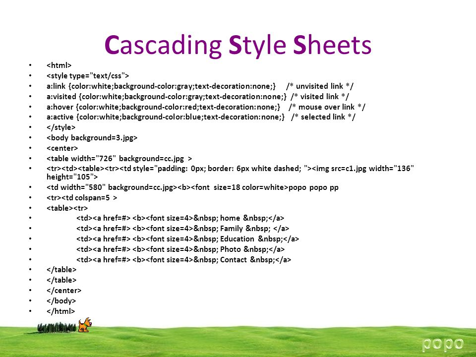 Cascading Style Sheets a:link {color:white;background-color:gray;text-decoration:none;} /* unvisited link */ a:visited {color:white;background-color:gray;text-decoration:none;} /* visited link */ a:hover {color:white;background-color:red;text-decoration:none;} /* mouse over link */ a:active {color:white;background-color:blue;text-decoration:none;} /* selected link */ popo popo pp home Family Education Photo Contact