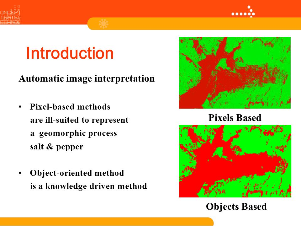 Introduction Automatic image interpretation Pixel-based methods are ill-suited to represent a geomorphic process salt & pepper Object-oriented method