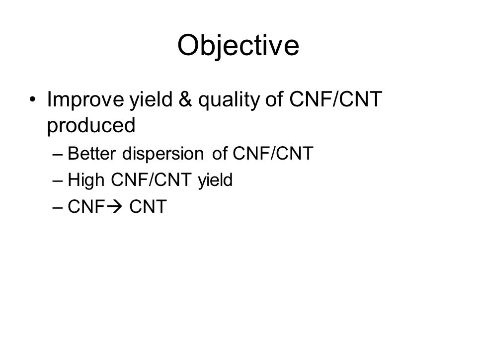 Objective Improve yield & quality of CNF/CNT produced –Better dispersion of CNF/CNT –High CNF/CNT yield –CNF  CNT