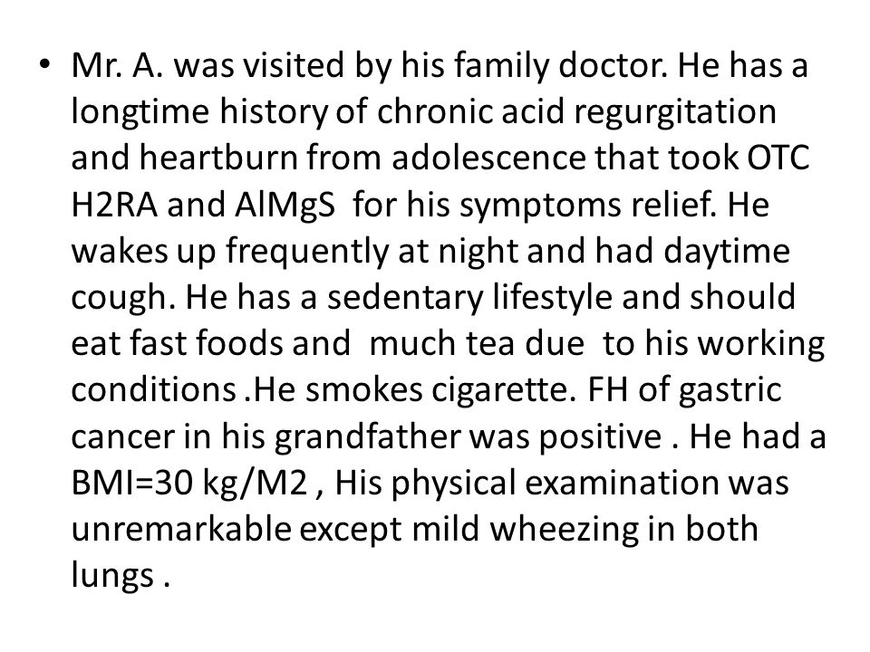 Mr. A. was visited by his family doctor. He has a longtime history of chronic acid regurgitation and heartburn from adolescence that took OTC H2RA and