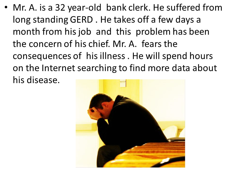 Mr. A. is a 32 year-old bank clerk. He suffered from long standing GERD. He takes off a few days a month from his job and this problem has been the co
