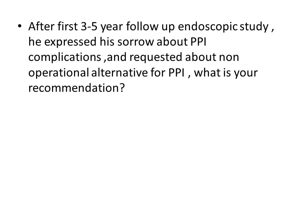 After first 3-5 year follow up endoscopic study, he expressed his sorrow about PPI complications,and requested about non operational alternative for P