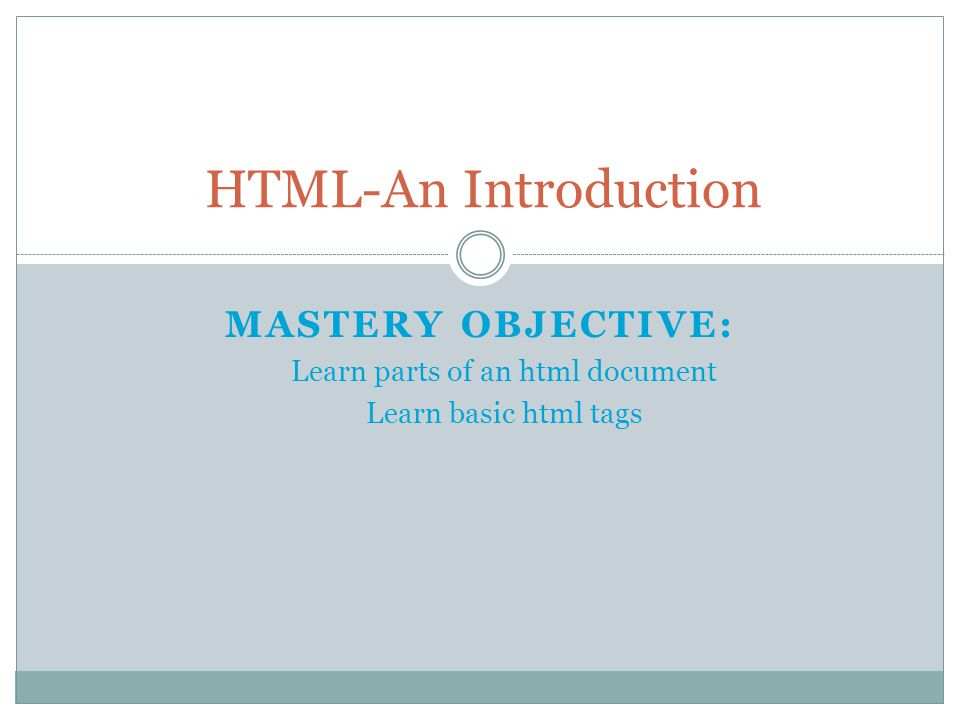 MASTERY OBJECTIVE: Learn parts of an html document Learn basic html tags HTML-An Introduction