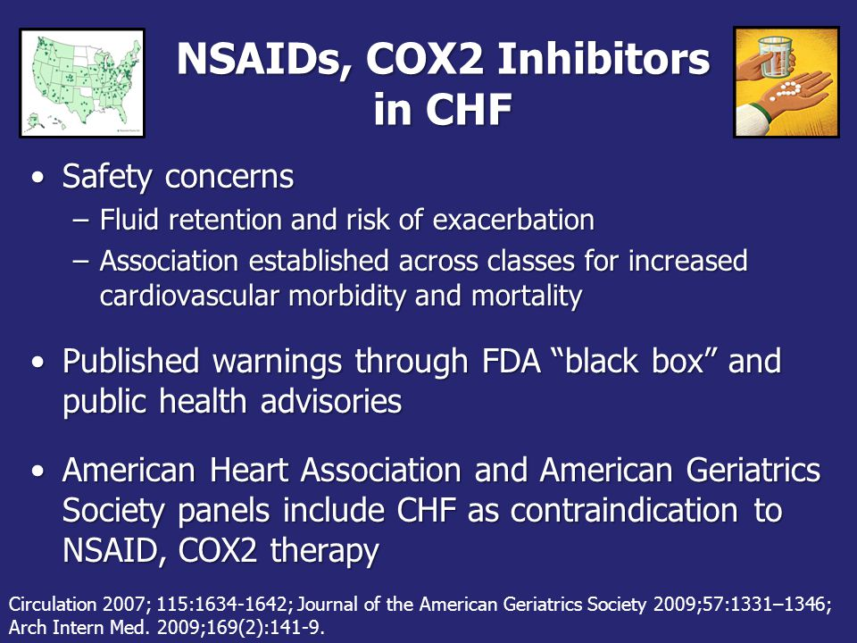 NSAIDs, COX2 Inhibitors in CHF Safety concernsSafety concerns –Fluid retention and risk of exacerbation –Association established across classes for increased cardiovascular morbidity and mortality Published warnings through FDA black box and public health advisoriesPublished warnings through FDA black box and public health advisories American Heart Association and American Geriatrics Society panels include CHF as contraindication to NSAID, COX2 therapyAmerican Heart Association and American Geriatrics Society panels include CHF as contraindication to NSAID, COX2 therapy Circulation 2007; 115:1634-1642; Journal of the American Geriatrics Society 2009;57:1331–1346; Arch Intern Med.