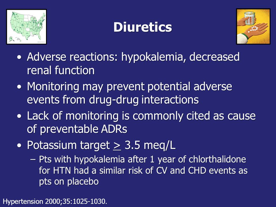 Diuretics Adverse reactions: hypokalemia, decreased renal functionAdverse reactions: hypokalemia, decreased renal function Monitoring may prevent potential adverse events from drug-drug interactionsMonitoring may prevent potential adverse events from drug-drug interactions Lack of monitoring is commonly cited as cause of preventable ADRsLack of monitoring is commonly cited as cause of preventable ADRs Potassium target > 3.5 meq/LPotassium target > 3.5 meq/L –Pts with hypokalemia after 1 year of chlorthalidone for HTN had a similar risk of CV and CHD events as pts on placebo Hypertension 2000;35:1025-1030.