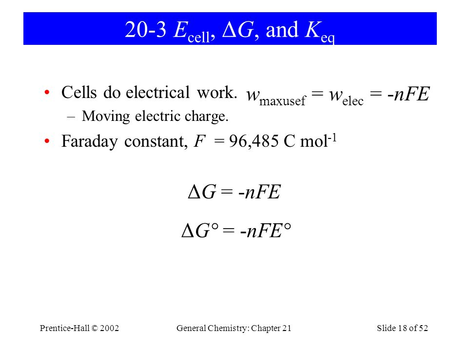 Prentice-Hall © 2002General Chemistry: Chapter 21Slide 18 of 52 20-3 E cell, ΔG, and K eq Cells do electrical work. –Moving electric charge. Faraday c