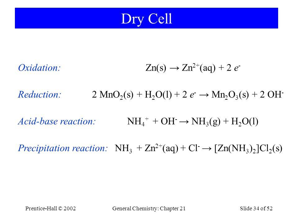 Prentice-Hall © 2002General Chemistry: Chapter 21Slide 34 of 52 Dry Cell Zn(s) → Zn 2+ (aq) + 2 e - Oxidation: 2 MnO 2 (s) + H 2 O(l) + 2 e - → Mn 2 O
