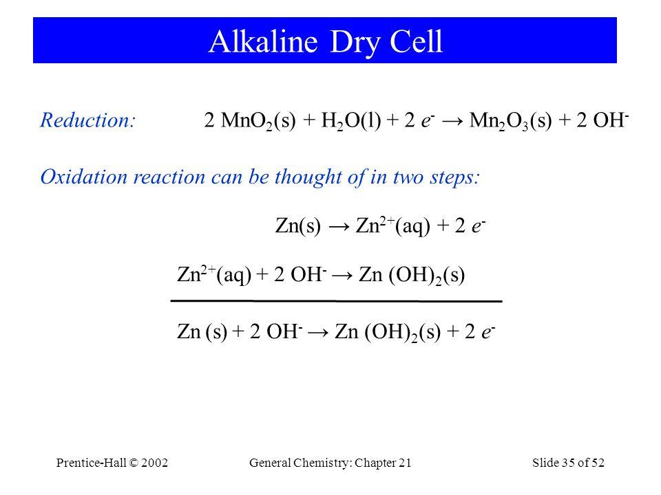 Prentice-Hall © 2002General Chemistry: Chapter 21Slide 35 of 52 Alkaline Dry Cell Zn 2+ (aq) + 2 OH - → Zn (OH) 2 (s) Zn(s) → Zn 2+ (aq) + 2 e - Oxida
