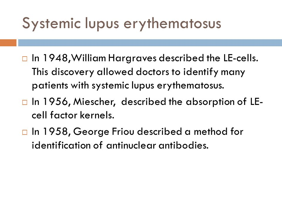 Systemic lupus erythematosus  In 1948,William Hargraves described the LE-cells. This discovery allowed doctors to identify many patients with systemi