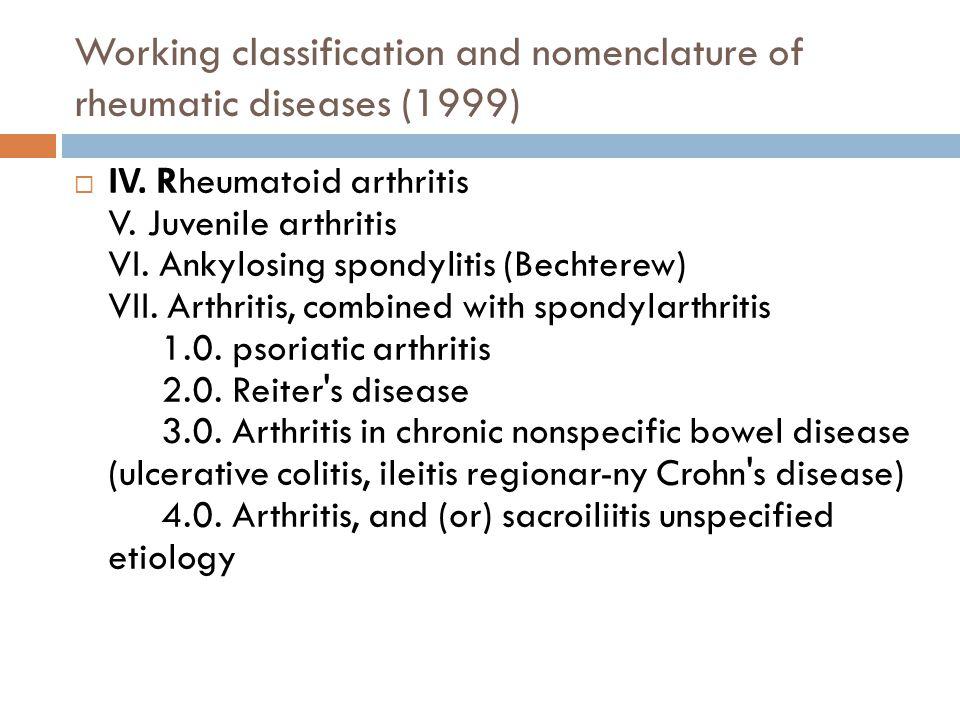 Working classification and nomenclature of rheumatic diseases (1999)  IV. Rheumatoid arthritis V. Juvenile arthritis VI. Ankylosing spondylitis (Bech