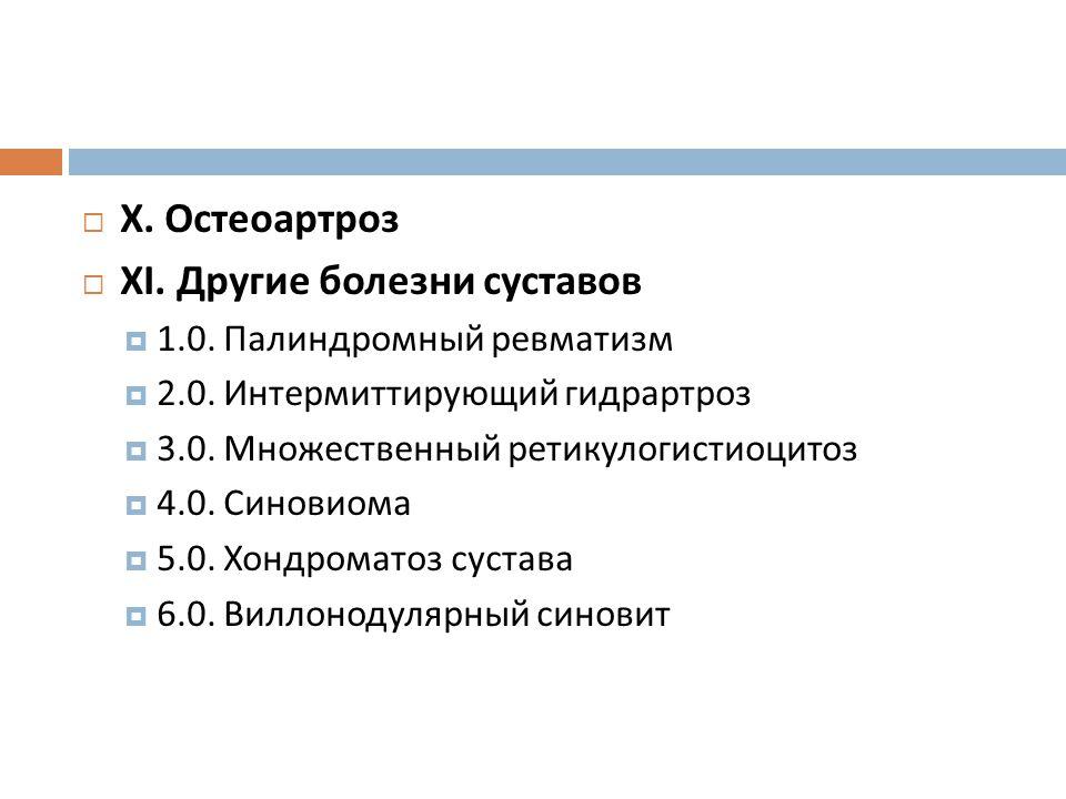  X. Остеоартроз  XI. Другие болезни суставов  1.0. Палиндромный ревматизм  2.0. Интермиттирующий гидрартроз  3.0. Множественный ретикулогистиоцит