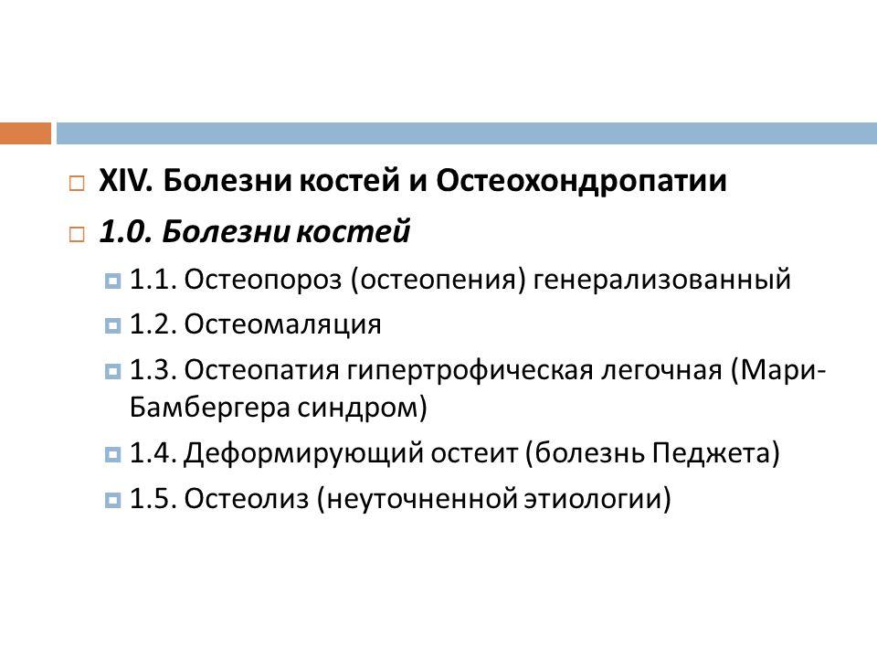  XIV. Болезни костей и Остеохондропатии  1.0. Болезни костей  1.1. Остеопороз ( остеопения ) генерализованный  1.2. Остеомаляция  1.3. Остеопатия