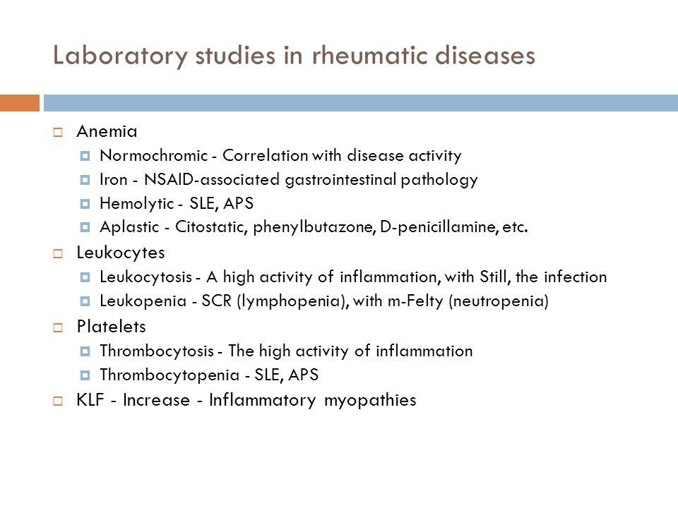 Laboratory studies in rheumatic diseases  Anemia  Normochromic - Correlation with disease activity  Iron - NSAID-associated gastrointestinal pathol