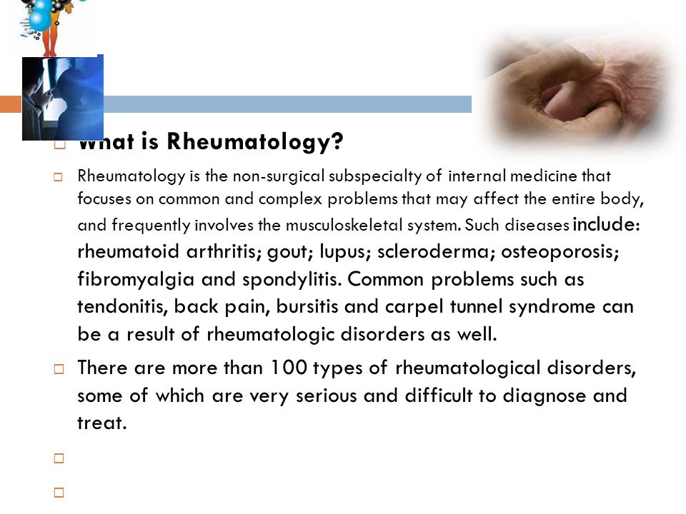  What i s Rheumatology?  Rheumatology is the non-surgical subspecialty of internal medicine that focuses on common and complex problems that may aff