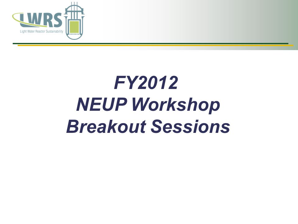 FY2012 NEUP Workshop Breakout Sessions Rockville, Maryland