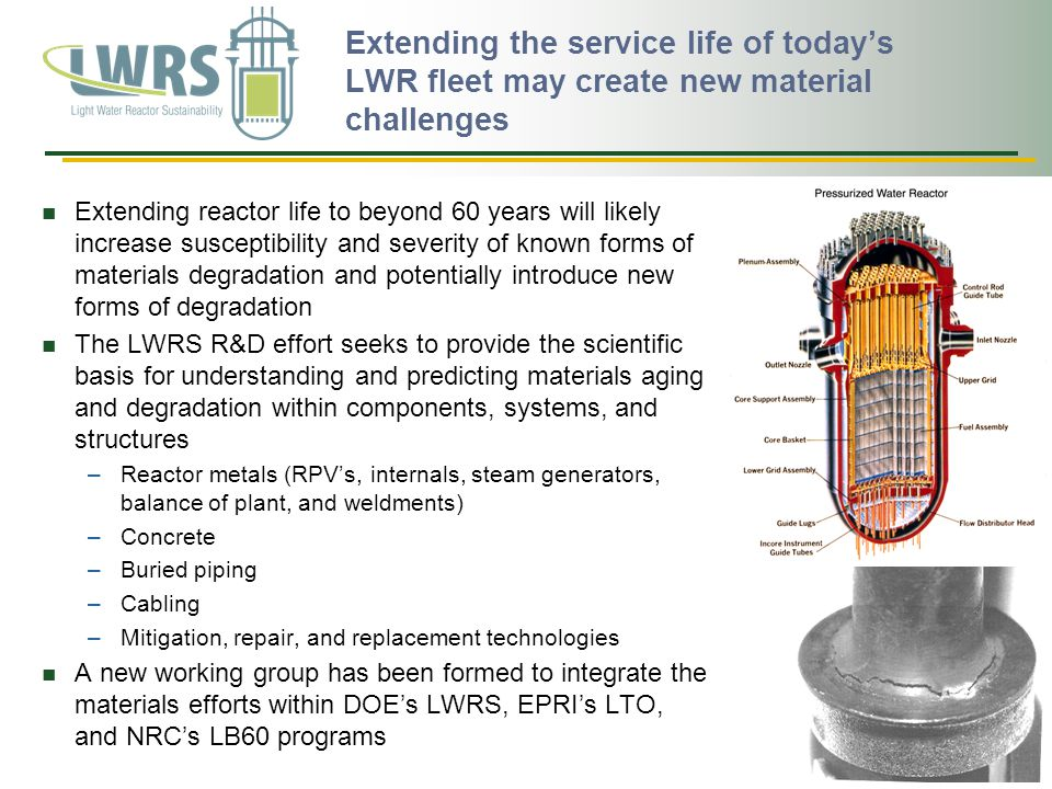 Extending the service life of today's LWR fleet may create new material challenges Extending reactor life to beyond 60 years will likely increase susceptibility and severity of known forms of materials degradation and potentially introduce new forms of degradation The LWRS R&D effort seeks to provide the scientific basis for understanding and predicting materials aging and degradation within components, systems, and structures –Reactor metals (RPV's, internals, steam generators, balance of plant, and weldments) –Concrete –Buried piping –Cabling –Mitigation, repair, and replacement technologies A new working group has been formed to integrate the materials efforts within DOE's LWRS, EPRI's LTO, and NRC's LB60 programs