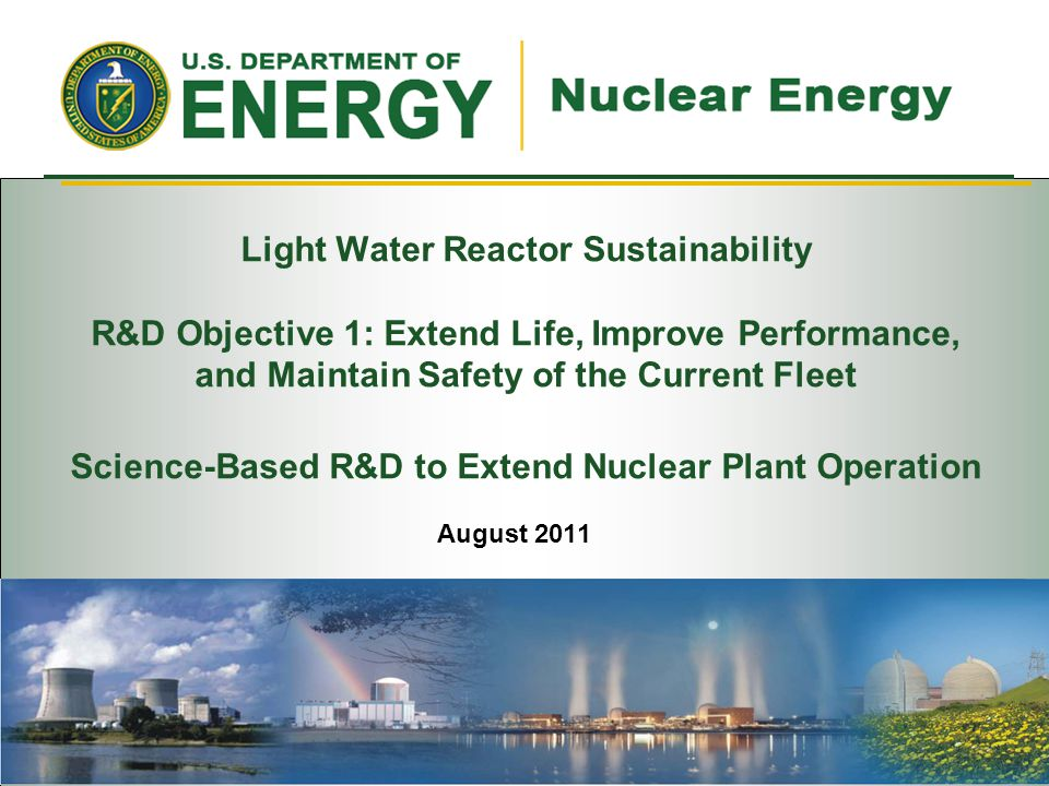 Light Water Reactor Sustainability R&D Objective 1: Extend Life, Improve Performance, and Maintain Safety of the Current Fleet Science-Based R&D to Extend Nuclear Plant Operation August 2011