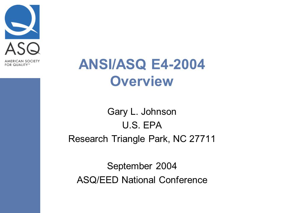 ANSI/ASQ E4-2004 Overview Gary L. Johnson U.S. EPA Research Triangle Park, NC 27711 September 2004 ASQ/EED National Conference