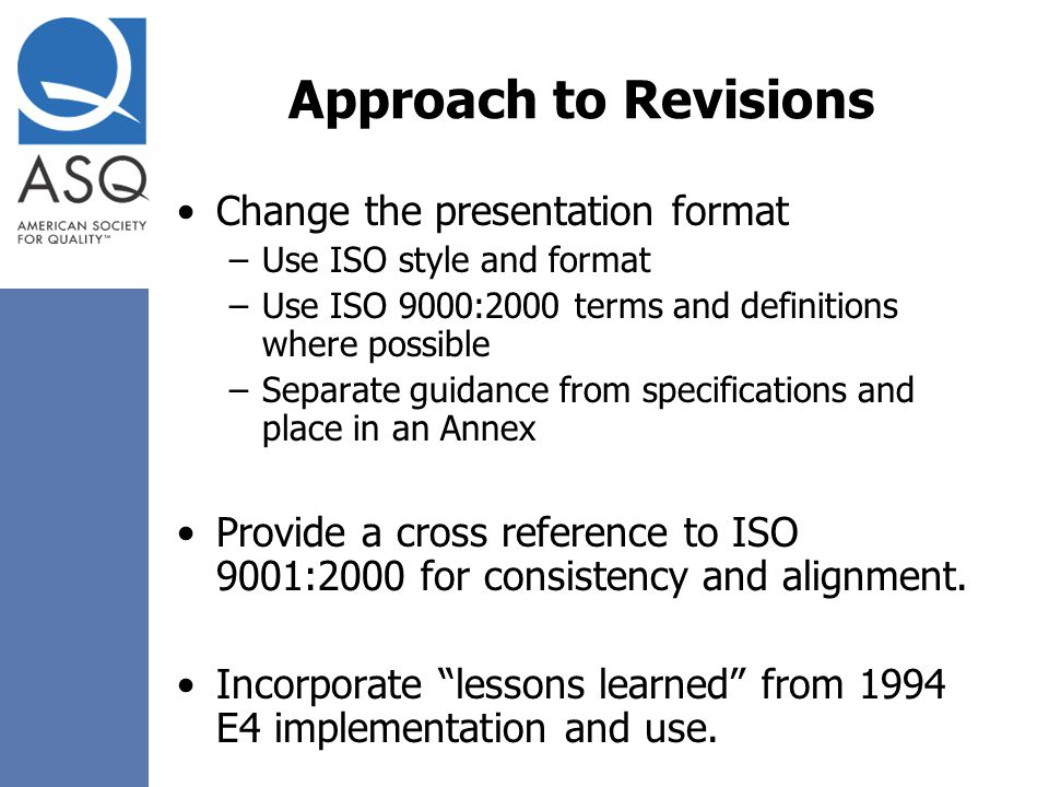 Approach to Revisions Change the presentation format –Use ISO style and format –Use ISO 9000:2000 terms and definitions where possible –Separate guida