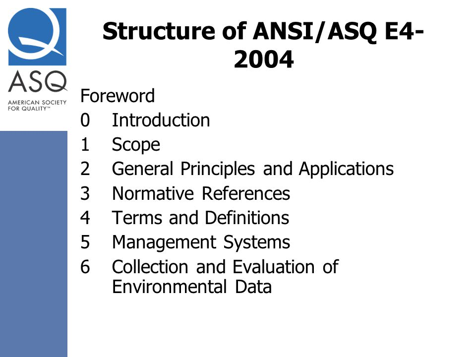 Structure of ANSI/ASQ E4- 2004 Foreword 0Introduction 1Scope 2General Principles and Applications 3Normative References 4Terms and Definitions 5Manage