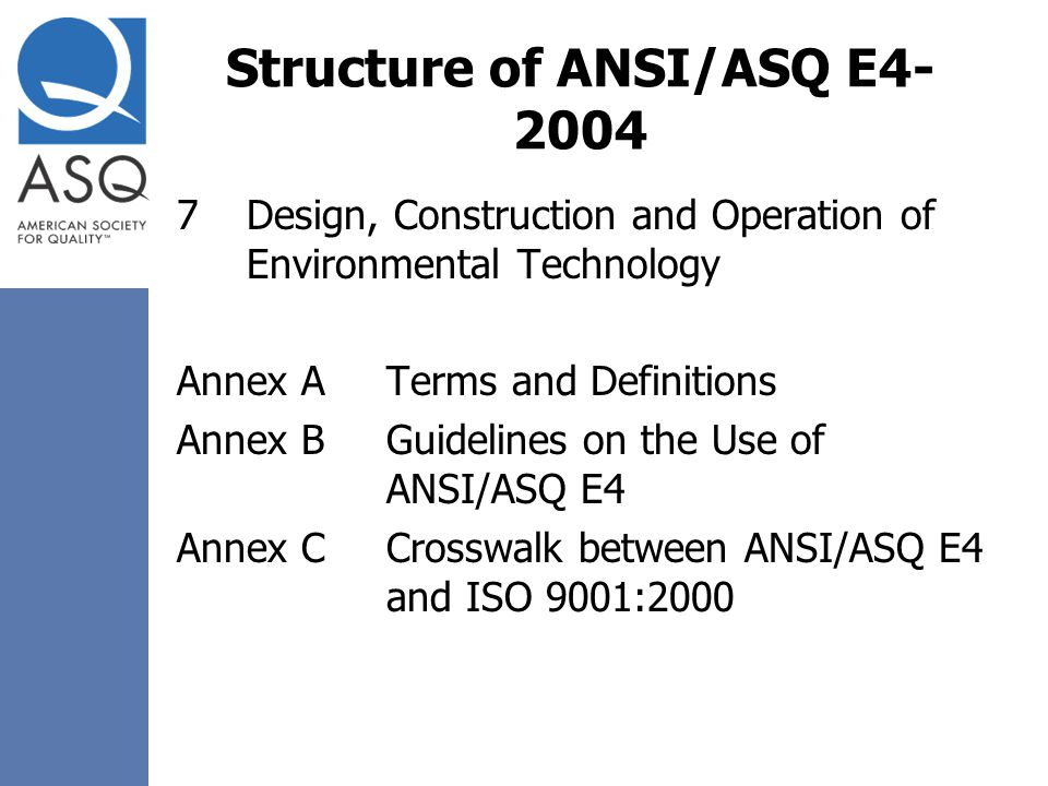 Structure of ANSI/ASQ E4- 2004 7Design, Construction and Operation of Environmental Technology Annex ATerms and Definitions Annex BGuidelines on the U