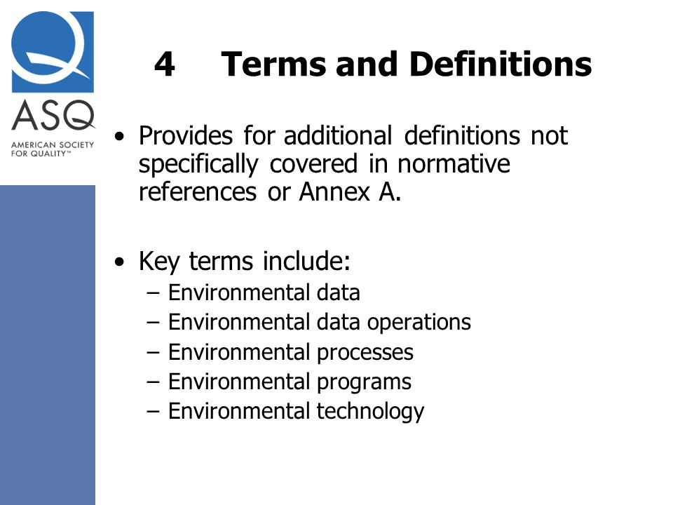 4Terms and Definitions Provides for additional definitions not specifically covered in normative references or Annex A. Key terms include: –Environmen