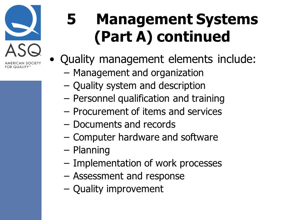5Management Systems (Part A) continued Quality management elements include: –Management and organization –Quality system and description –Personnel qu