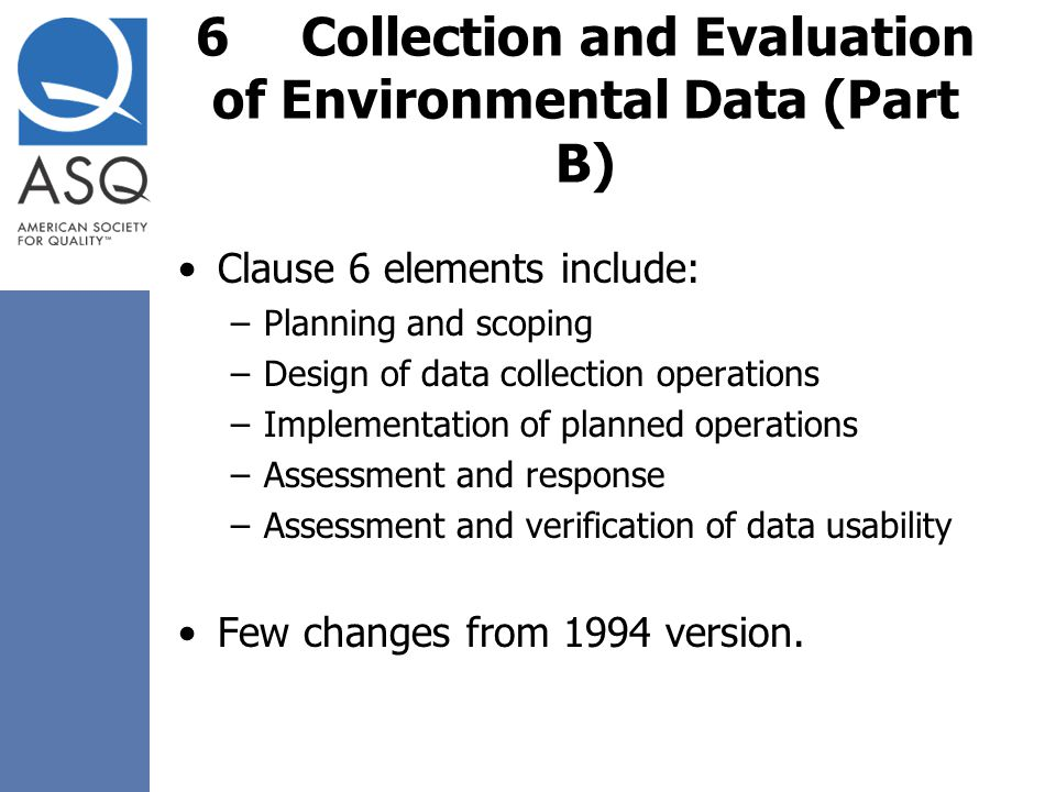 6Collection and Evaluation of Environmental Data (Part B) Clause 6 elements include: –Planning and scoping –Design of data collection operations –Impl