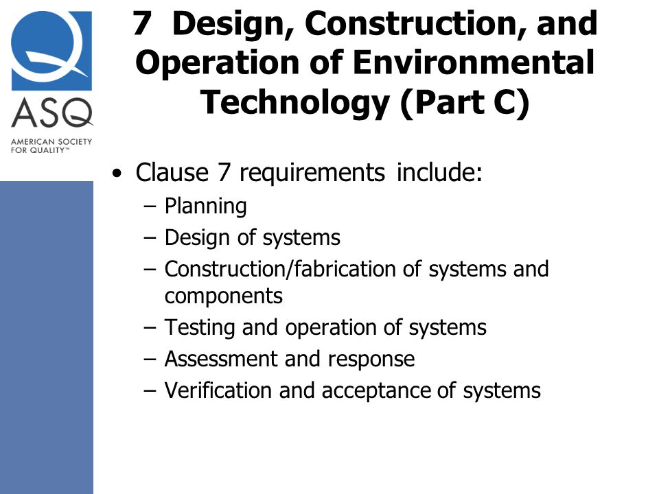 7 Design, Construction, and Operation of Environmental Technology (Part C) Clause 7 requirements include: –Planning –Design of systems –Construction/f