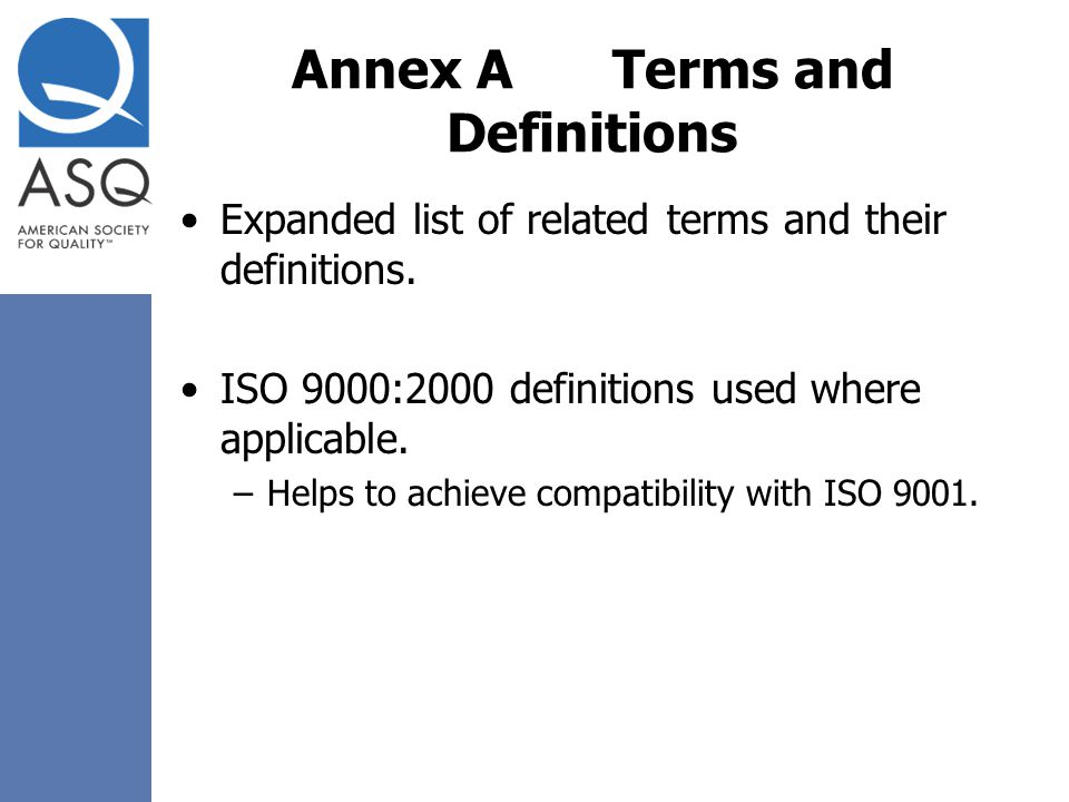 Annex ATerms and Definitions Expanded list of related terms and their definitions. ISO 9000:2000 definitions used where applicable. –Helps to achieve