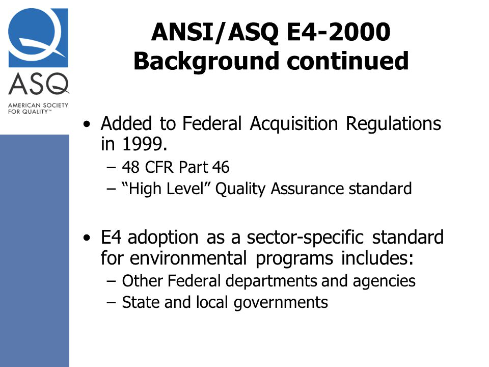 "ANSI/ASQ E4-2000 Background continued Added to Federal Acquisition Regulations in 1999. –48 CFR Part 46 –""High Level"" Quality Assurance standard E4 ad"