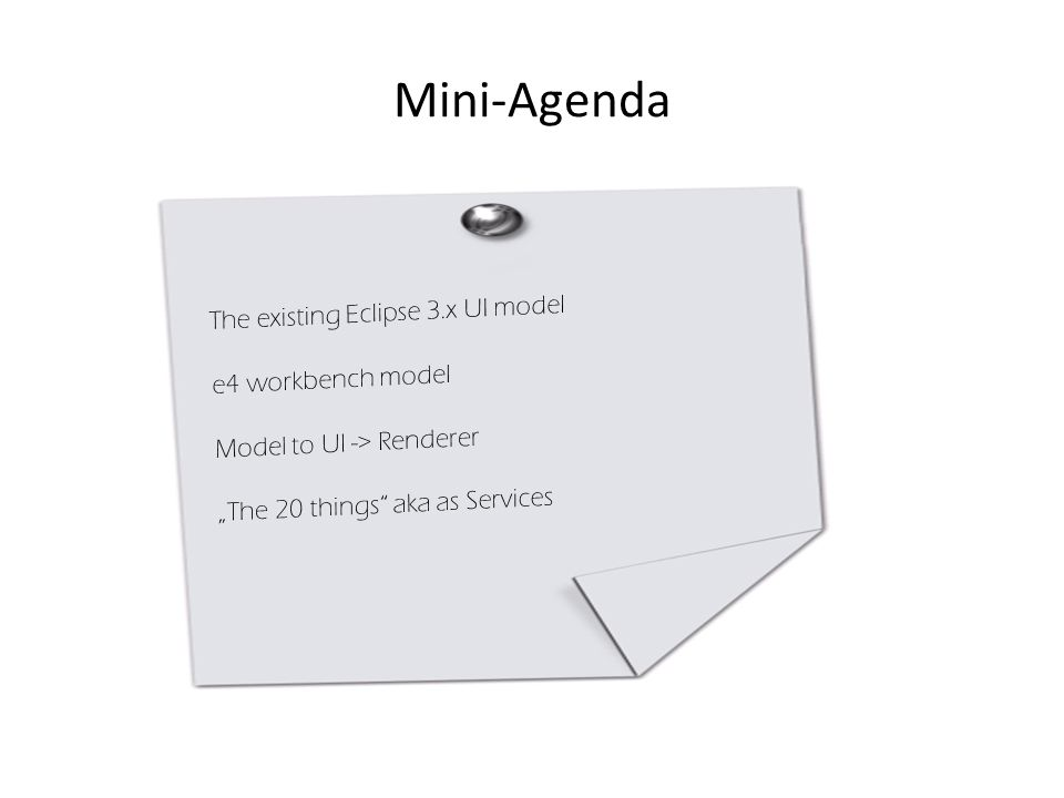 "Mini-Agenda The existing Eclipse 3.x UI model e4 workbench model Model to UI -> Renderer ""The 20 things"" aka as Services"