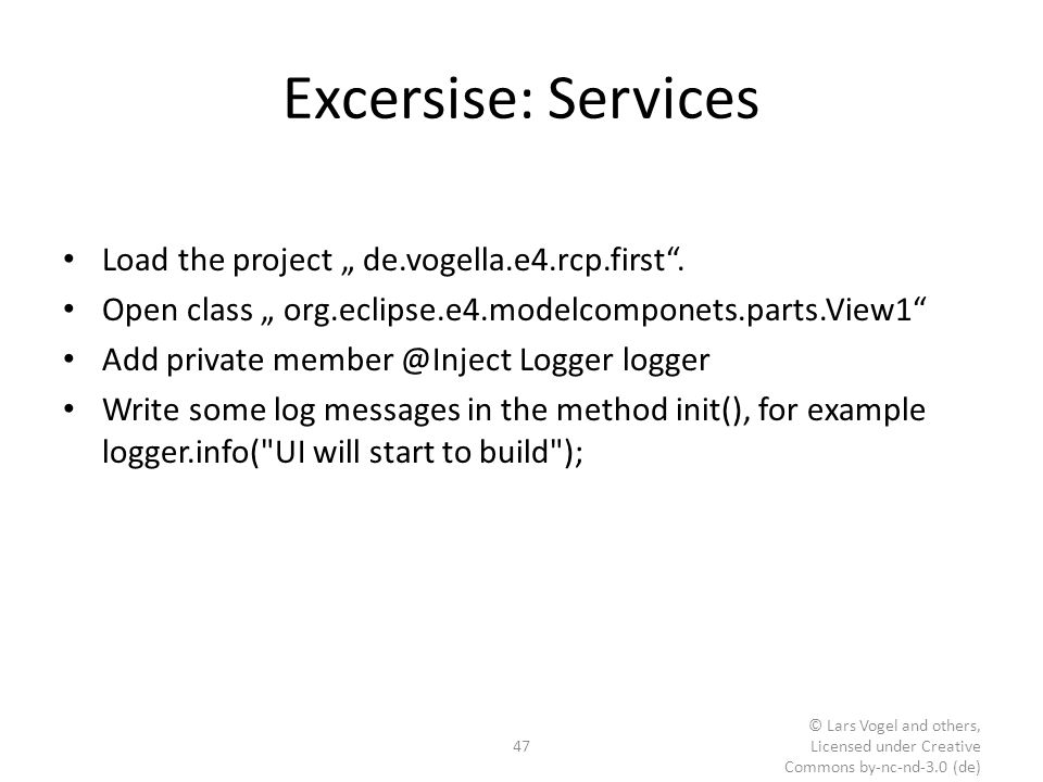 "Excersise: Services Load the project "" de.vogella.e4.rcp.first"". Open class "" org.eclipse.e4.modelcomponets.parts.View1"" Add private member @Inject Lo"
