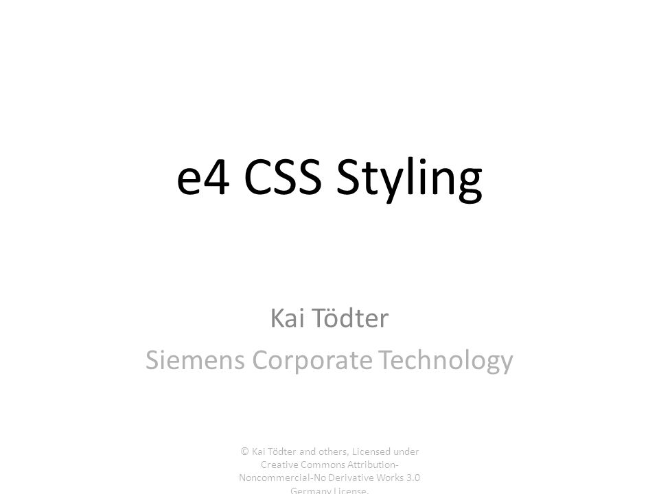 e4 CSS Styling Kai Tödter Siemens Corporate Technology © Kai Tödter and others, Licensed under Creative Commons Attribution- Noncommercial-No Derivati