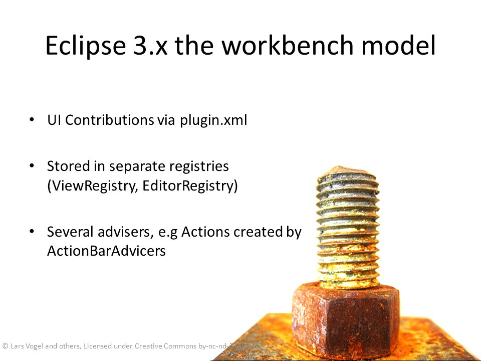 Eclipse 3.x the workbench model UI Contributions via plugin.xml Stored in separate registries (ViewRegistry, EditorRegistry) Several advisers, e.g Act
