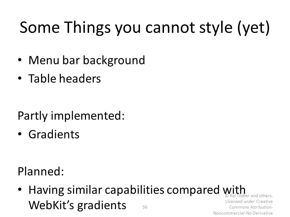 Some Things you cannot style (yet) Menu bar background Table headers Partly implemented: Gradients Planned: Having similar capabilities compared with
