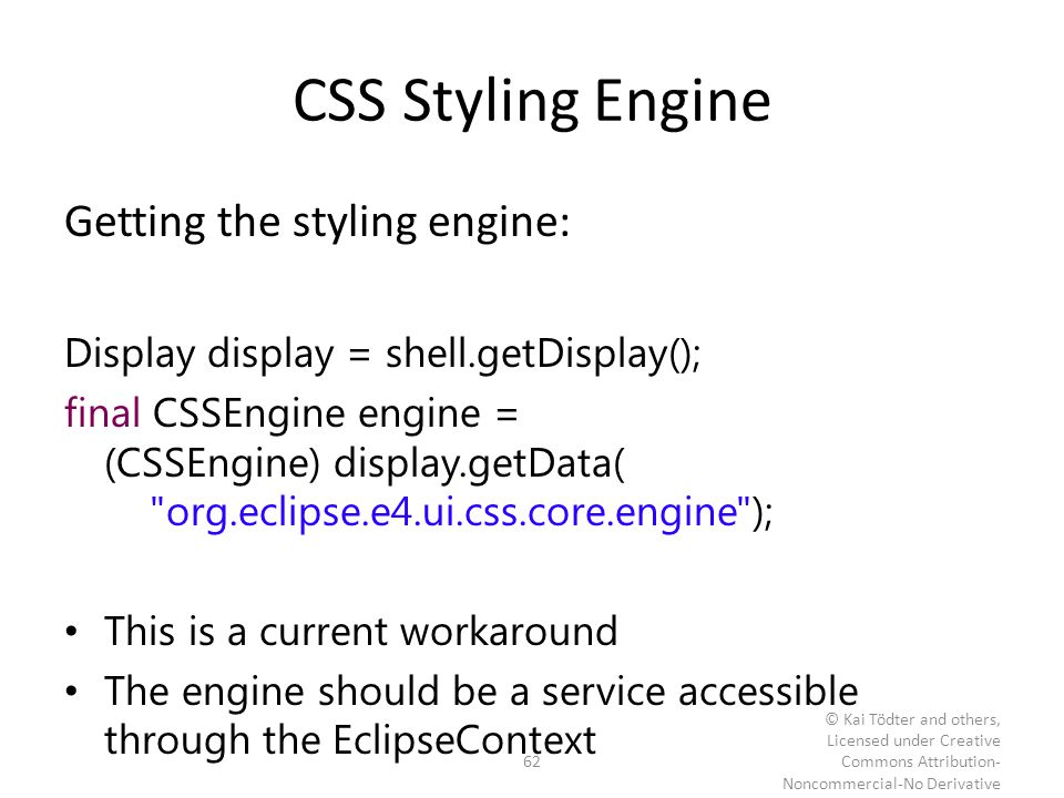 CSS Styling Engine Getting the styling engine: Display display = shell.getDisplay(); final CSSEngine engine = (CSSEngine) display.getData(