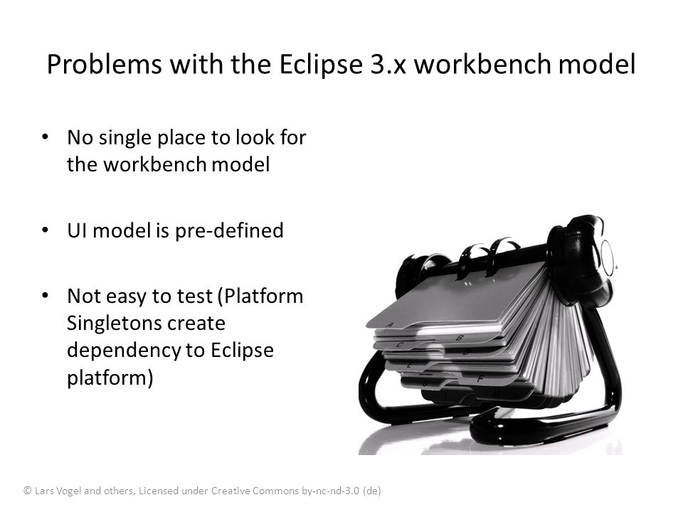 Problems with the Eclipse 3.x workbench model No single place to look for the workbench model UI model is pre-defined Not easy to test (Platform Singl