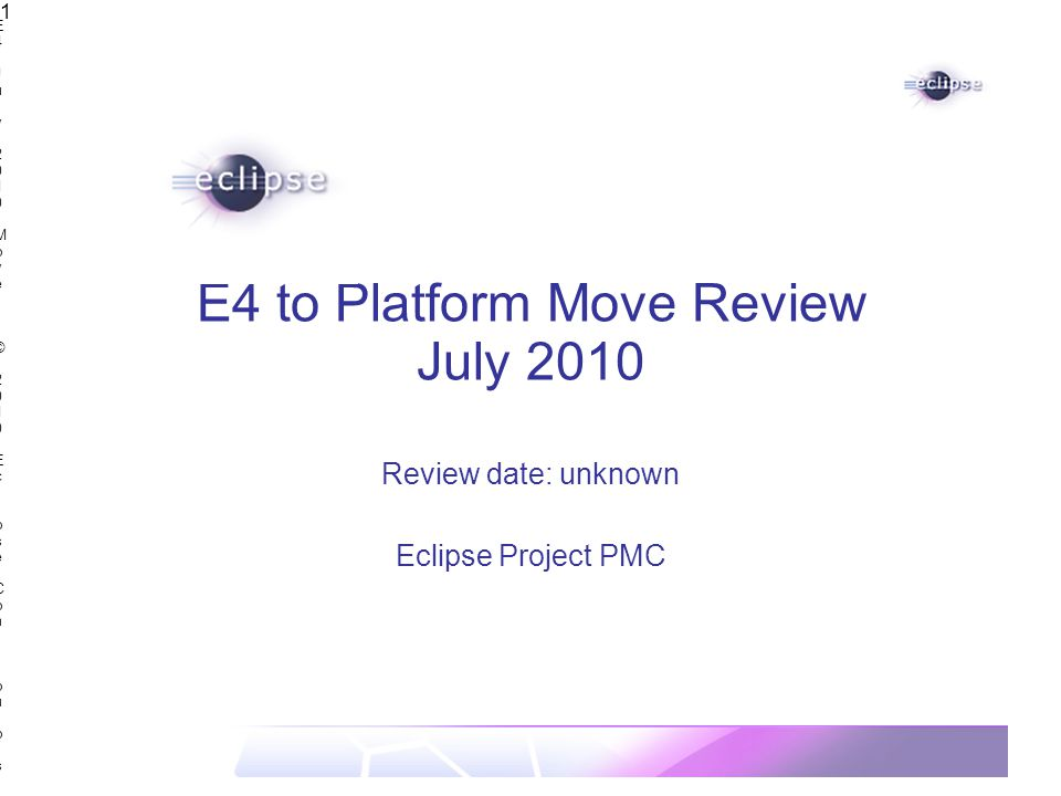 E4 July 2010 Move | © 2010 Eclipse Contributors, made available under the EPL v1.0E4 July 2010 Move | © 2010 Eclipse Contributors, made available under the EPL v1.0 1 E4 to Platform Move Review July 2010 Review date: unknown Eclipse Project PMC