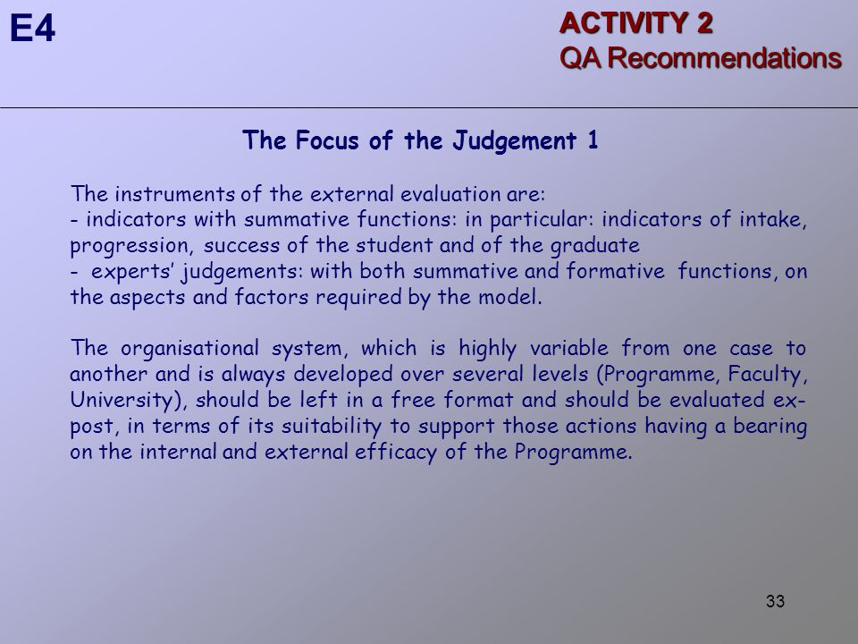33 The Focus of the Judgement 1 The instruments of the external evaluation are: - indicators with summative functions: in particular: indicators of intake, progression, success of the student and of the graduate - experts' judgements: with both summative and formative functions, on the aspects and factors required by the model.