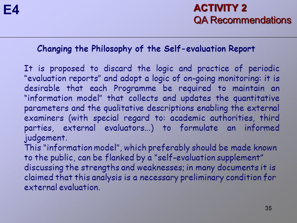 35 Changing the Philosophy of the Self-evaluation Report It is proposed to discard the logic and practice of periodic evaluation reports and adopt a logic of on-going monitoring: it is desirable that each Programme be required to maintain an information model that collects and updates the quantitative parameters and the qualitative descriptions enabling the external examiners (with special regard to: academic authorities, third parties, external evaluators...) to formulate an informed judgement.